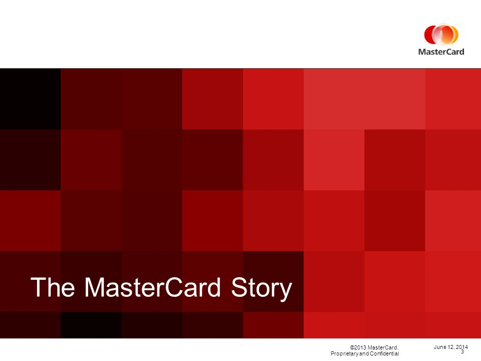 ©2013 MasterCard. Proprietary and Confidential The MasterCard Story June 12,