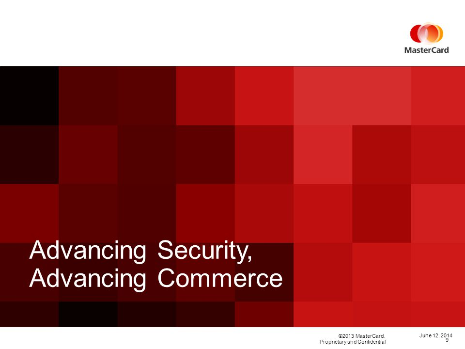 ©2013 MasterCard. Proprietary and Confidential Advancing Security, Advancing Commerce June 12, 2014 9