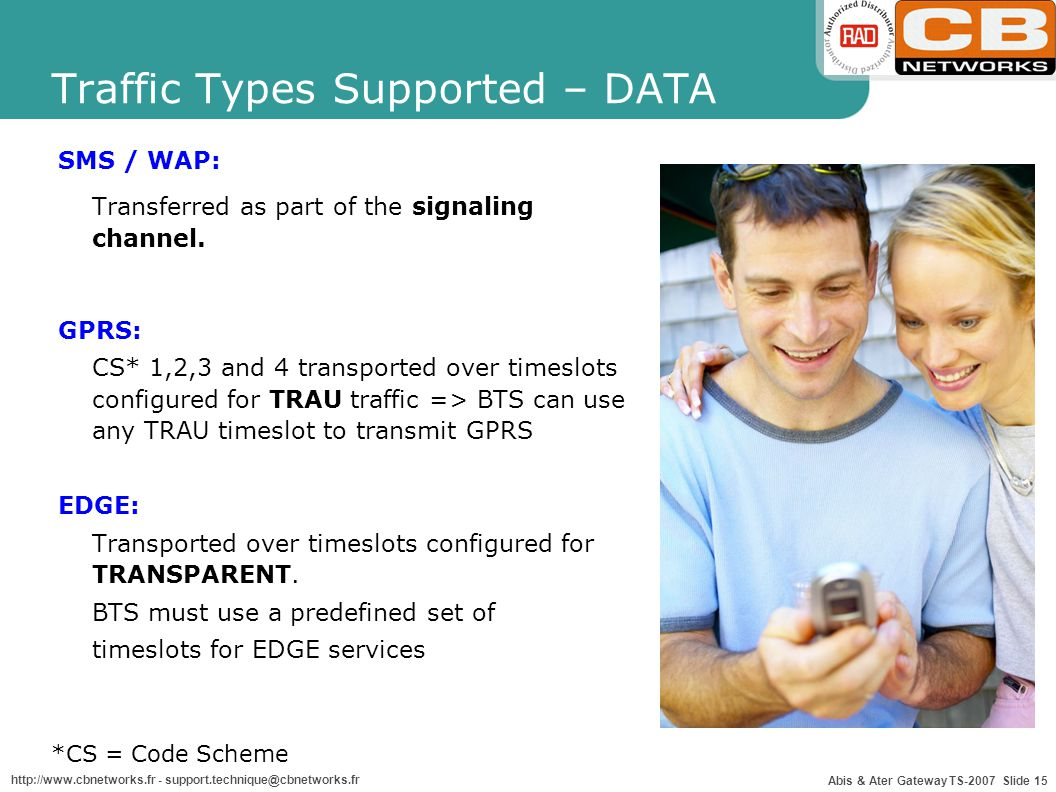 Abis & Ater Gateway TS-2007 Slide 15 http://www.cbnetworks.fr - support.technique@cbnetworks.fr Traffic Types Supported – DATA SMS / WAP: Transferred as part of the signaling channel.