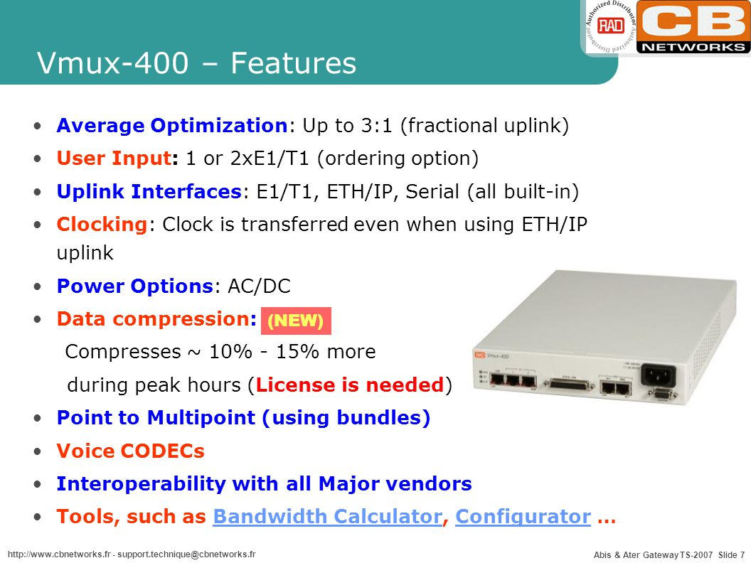 Abis & Ater Gateway TS-2007 Slide 7 http://www.cbnetworks.fr - support.technique@cbnetworks.fr Average Optimization: Up to 3:1 (fractional uplink) User Input: 1 or 2xE1/T1 (ordering option) Uplink Interfaces: E1/T1, ETH/IP, Serial (all built-in) Clocking: Clock is transferred even when using ETH/IP uplink Power Options: AC/DC Data compression: Compresses ~ 10% - 15% more during peak hours (License is needed) Point to Multipoint (using bundles) Voice CODECs Interoperability with all Major vendors Tools, such as Bandwidth Calculator, Configurator …Bandwidth CalculatorConfigurator Vmux-400 – Features (NEW)