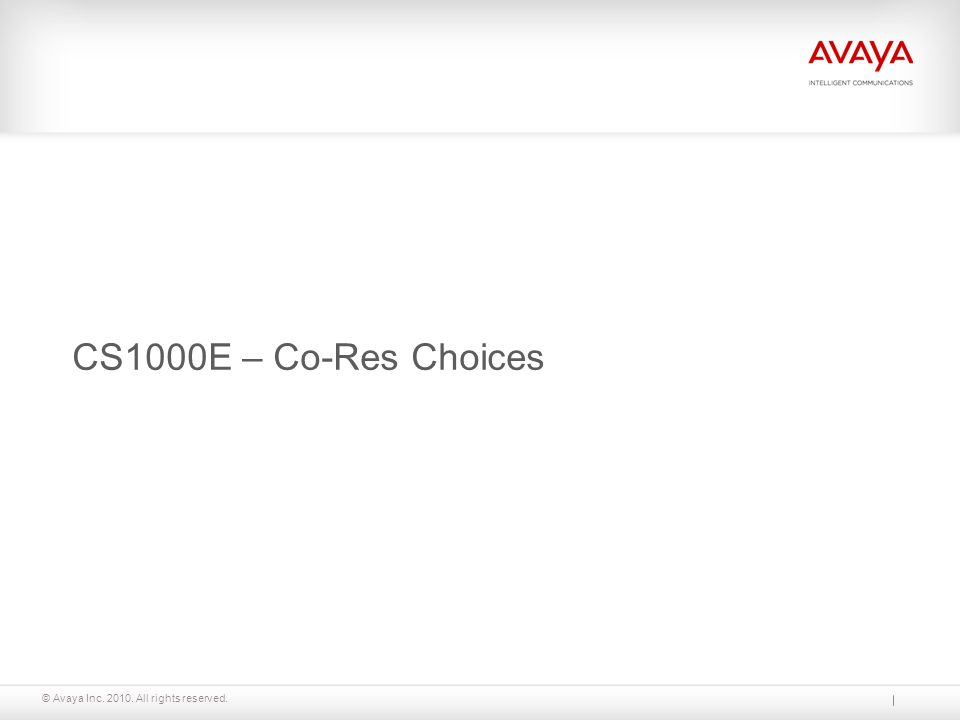 © Avaya Inc. 2010. All rights reserved. CS1000E – Co-Res Choices