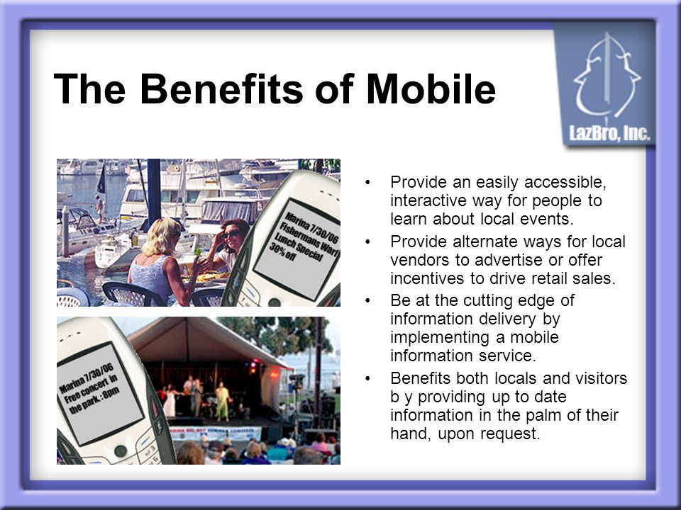 The Benefits of Mobile Provide an easily accessible, interactive way for people to learn about local events.
