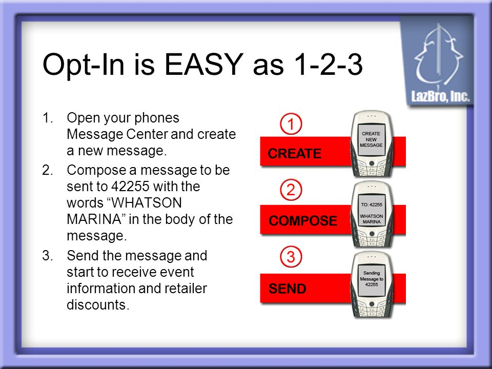 Opt-In is EASY as 1-2-3 1. Open your phones Message Center and create a new message. 2. Compose a message to be sent to 42255 with the words WHATSON M