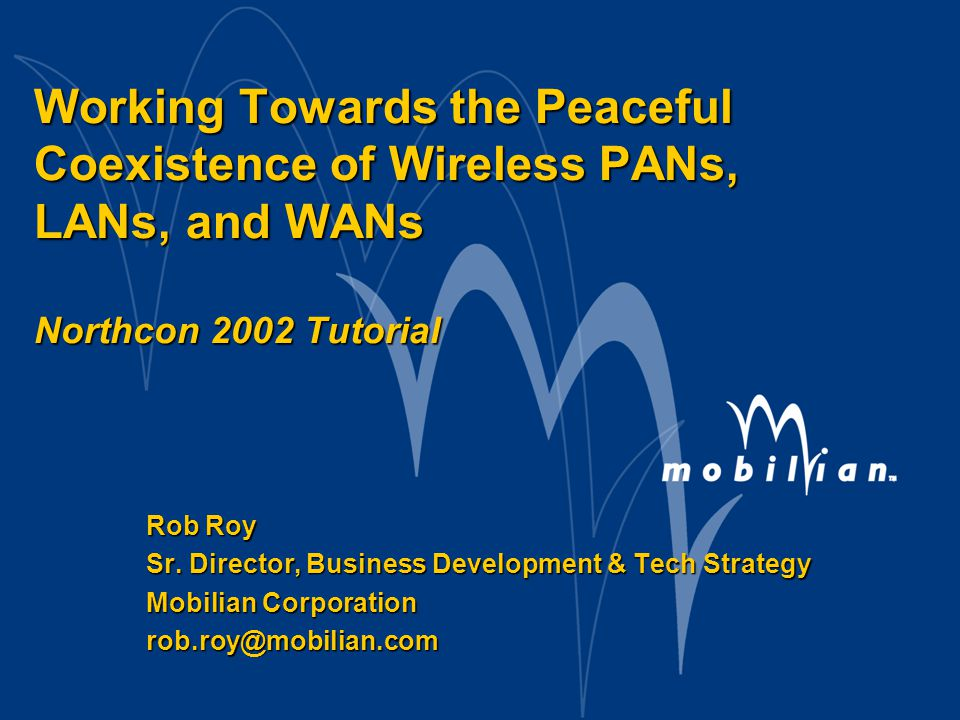Convergence of WPAN, WLAN, and WWAN – Rob Roy, Mobilian Corporation 2 Oct 23 2002 Northcon 2002 Tutorial Agenda n Introduction n Overview of 802.11, 802.15, and 802.16 n Includes all current Task Groups and Study Groups n Coexistence: The Unlicensed band problem n Possible Solutions n Emerging trends n Higher speeds, More features, smart antennas n Convergence of 802.11, 15, 16, and 3G/4G mobile n A case study: The WPAN/WLAN combo radio n Conclusion