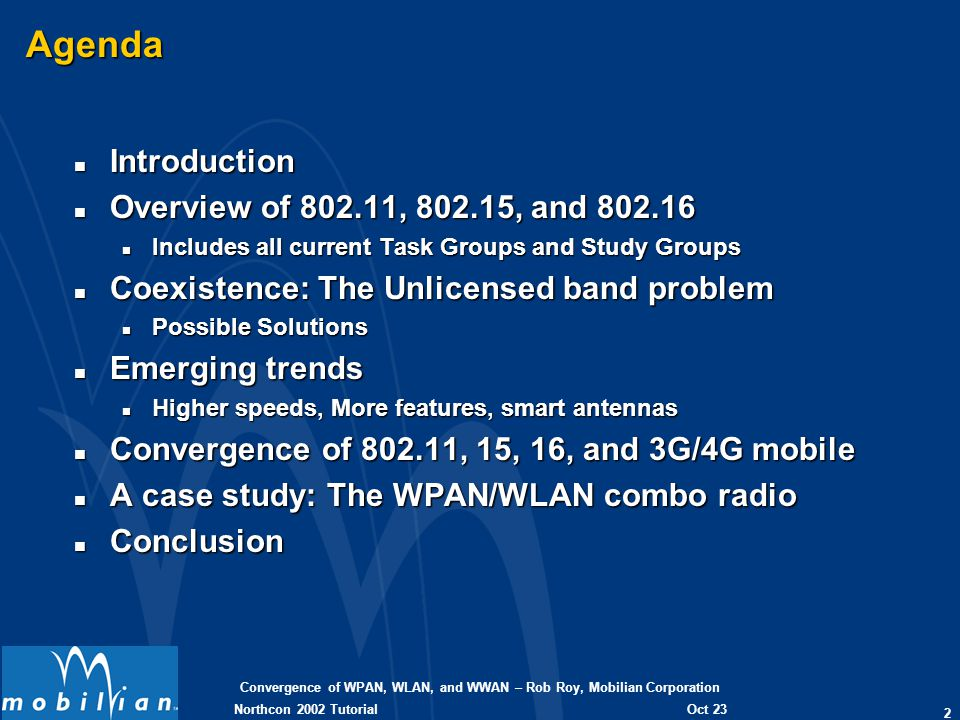Convergence of WPAN, WLAN, and WWAN – Rob Roy, Mobilian Corporation 43 Oct 23 2002 Northcon 2002 Tutorial The True 11b-Bluetooth combo solution: TrueRadio Integration n Decreases overall component count by 33% over current Wi-Fi only designs, and 50% over Wi-Fi and BT n 2-Chip solution n Single chip contains both radios and the other chip contains both basebands and MACs True Simultaneous Operation n Allows for simultaneous operation of BT and Wi-Fi with virtually no degradation to performance, for the best user experience True simultaneous operation – both ACL and SCO: Coexistence without Compromise