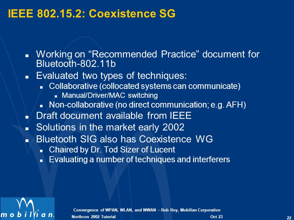 Convergence of WPAN, WLAN, and WWAN – Rob Roy, Mobilian Corporation 22 Oct 23 2002 Northcon 2002 Tutorial IEEE 802.15.2: Coexistence SG n Working on R