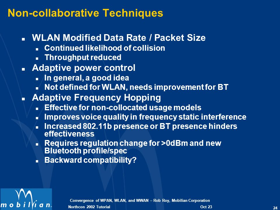 Convergence of WPAN, WLAN, and WWAN – Rob Roy, Mobilian Corporation 24 Oct 23 2002 Northcon 2002 Tutorial Non-collaborative Techniques n WLAN Modified