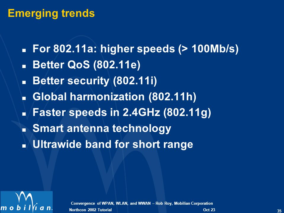 Convergence of WPAN, WLAN, and WWAN – Rob Roy, Mobilian Corporation 35 Oct 23 2002 Northcon 2002 Tutorial Emerging trends n For 802.11a: higher speeds