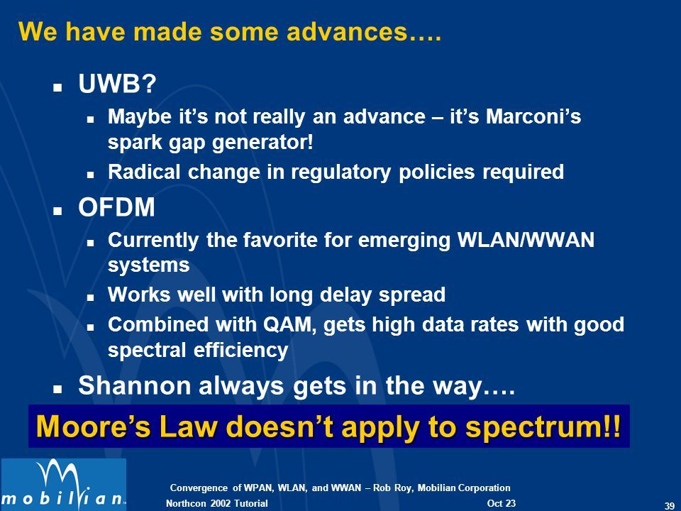 Convergence of WPAN, WLAN, and WWAN – Rob Roy, Mobilian Corporation 39 Oct 23 2002 Northcon 2002 Tutorial We have made some advances…. n UWB? n Maybe