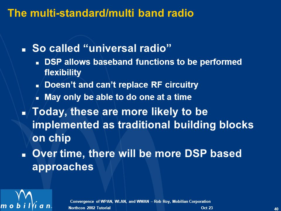 Convergence of WPAN, WLAN, and WWAN – Rob Roy, Mobilian Corporation 40 Oct 23 2002 Northcon 2002 Tutorial The multi-standard/multi band radio n So cal
