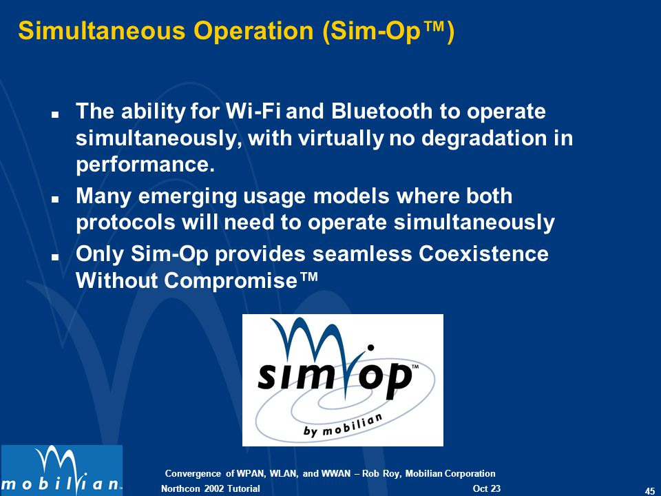 Convergence of WPAN, WLAN, and WWAN – Rob Roy, Mobilian Corporation 45 Oct 23 2002 Northcon 2002 Tutorial Simultaneous Operation (Sim-Op) n The ability for Wi-Fi and Bluetooth to operate simultaneously, with virtually no degradation in performance.