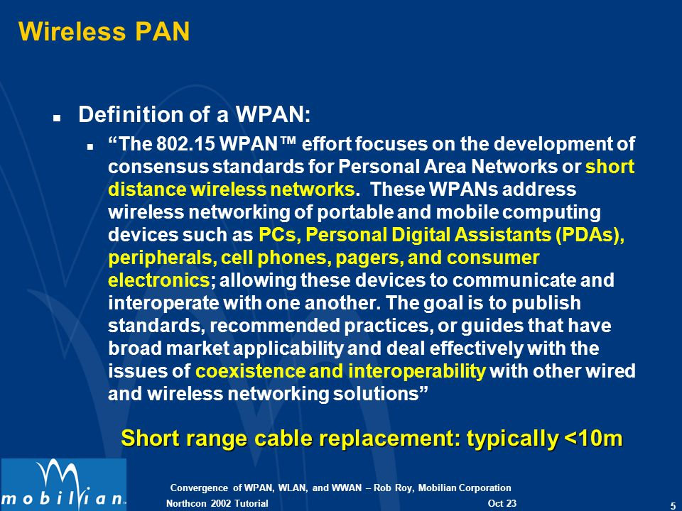 Convergence of WPAN, WLAN, and WWAN – Rob Roy, Mobilian Corporation 5 Oct 23 2002 Northcon 2002 Tutorial Wireless PAN n Definition of a WPAN: nThe 802
