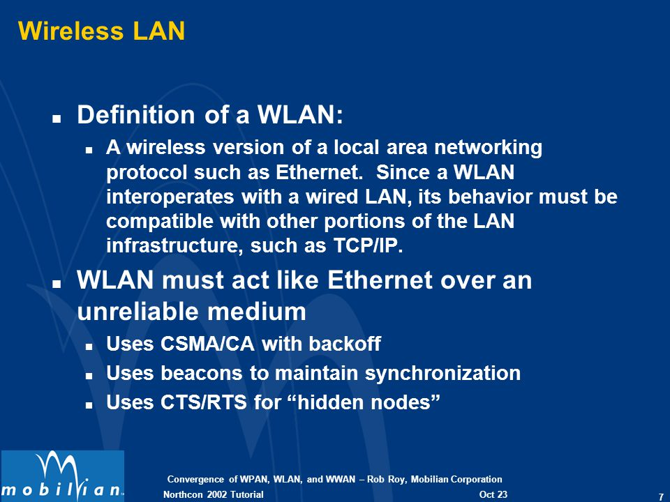 Convergence of WPAN, WLAN, and WWAN – Rob Roy, Mobilian Corporation 7 Oct 23 2002 Northcon 2002 Tutorial Wireless LAN n Definition of a WLAN: n A wireless version of a local area networking protocol such as Ethernet.