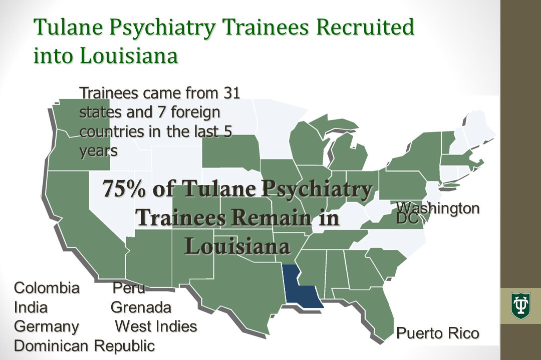 Tulane Psychiatry Trainees Recruited into Louisiana 75% of Tulane Psychiatry Trainees Remain in Louisiana Colombia Peru India Grenada Germany West Indies Dominican Republic Trainees came from 31 states and 7 foreign countries in the last 5 years Washington DC Puerto Rico