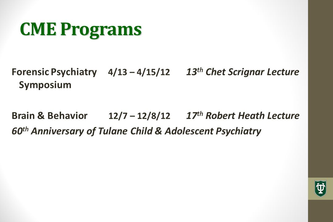 CME Programs Forensic Psychiatry 4/13 – 4/15/12 13 th Chet Scrignar Lecture Symposium Brain & Behavior 12/7 – 12/8/12 17 th Robert Heath Lecture 60 th Anniversary of Tulane Child & Adolescent Psychiatry