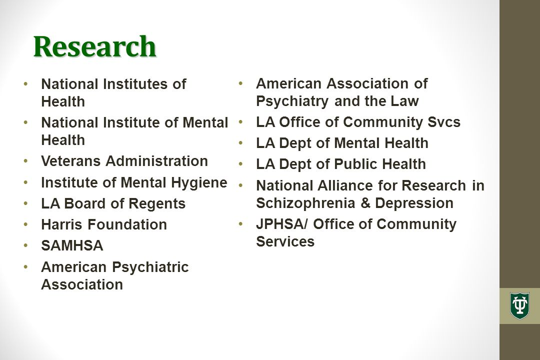 National Institutes of Health National Institute of Mental Health Veterans Administration Institute of Mental Hygiene LA Board of Regents Harris Foundation SAMHSA American Psychiatric Association Research American Association of Psychiatry and the Law LA Office of Community Svcs LA Dept of Mental Health LA Dept of Public Health National Alliance for Research in Schizophrenia & Depression JPHSA/ Office of Community Services