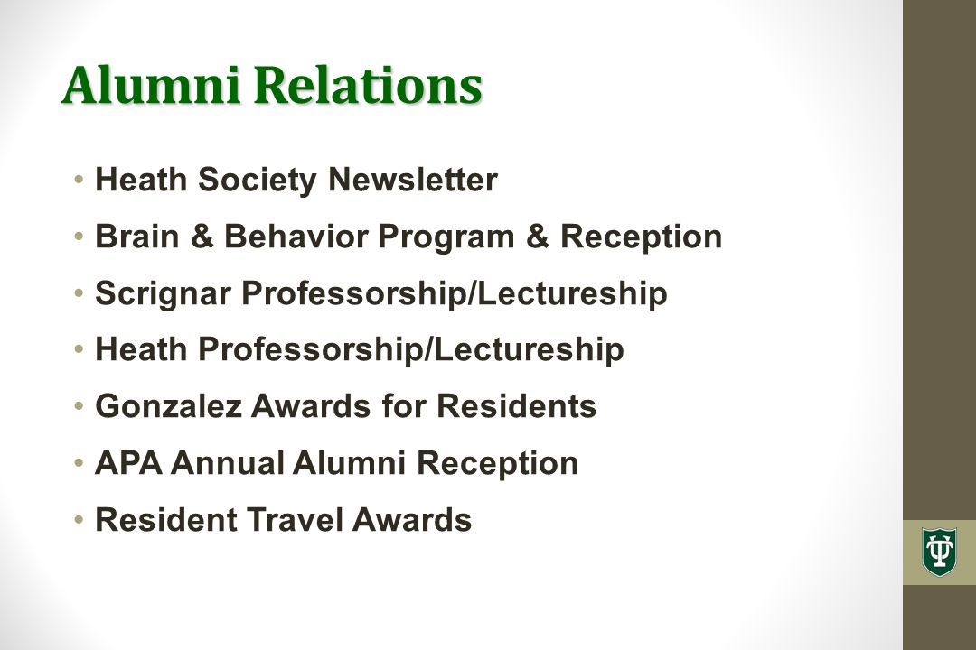 Alumni Relations Heath Society Newsletter Brain & Behavior Program & Reception Scrignar Professorship/Lectureship Heath Professorship/Lectureship Gonzalez Awards for Residents APA Annual Alumni Reception Resident Travel Awards
