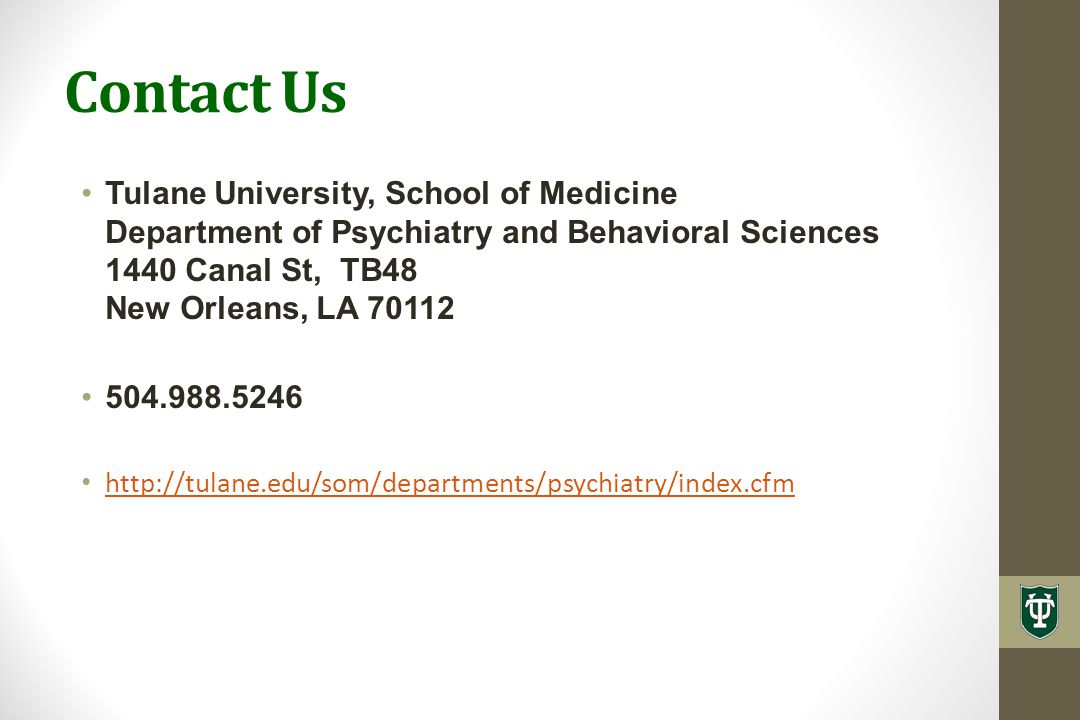 Contact Us Tulane University, School of Medicine Department of Psychiatry and Behavioral Sciences 1440 Canal St, TB48 New Orleans, LA 70112 504.988.5246 http://tulane.edu/som/departments/psychiatry/index.cfm