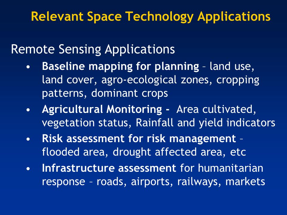 Relevant Space Technology Applications (2) Satellite supported communications (Mobile phones and GPS applications) Market information (farmers have improved access to market information) Improved education delivery Health delivery Disaster response Public information