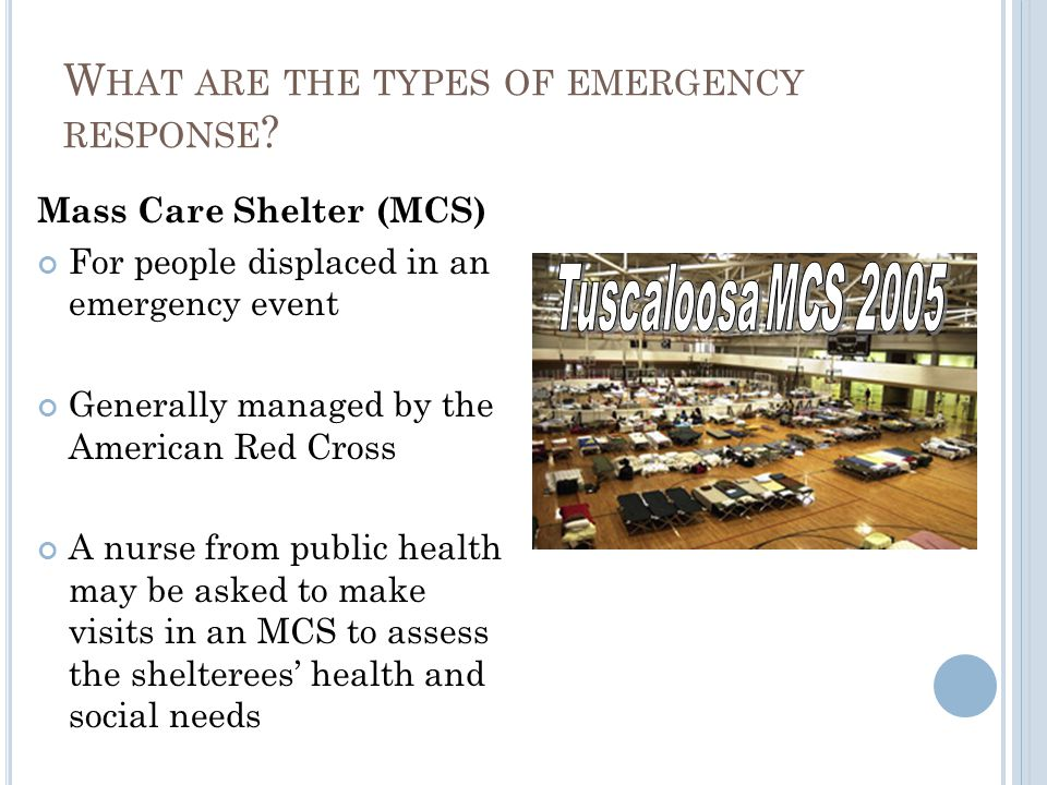W HAT ARE THE TYPES OF EMERGENCY RESPONSE ? Mass Care Shelter (MCS) For people displaced in an emergency event Generally managed by the American Red C