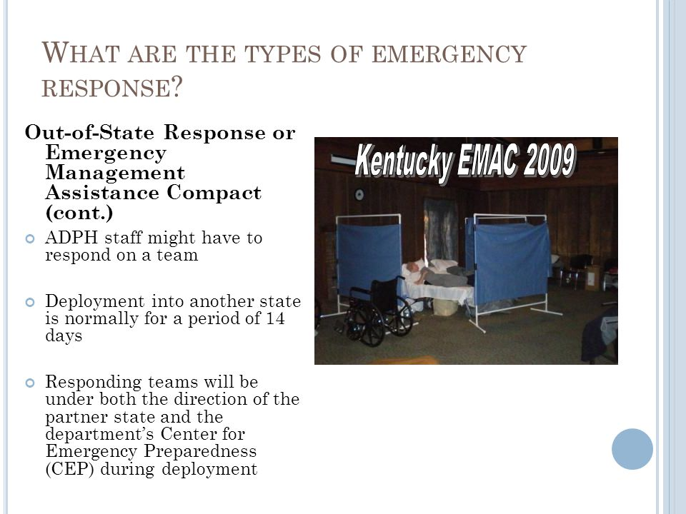 Out-of-State Response or Emergency Management Assistance Compact (cont.) ADPH staff might have to respond on a team Deployment into another state is normally for a period of 14 days Responding teams will be under both the direction of the partner state and the departments Center for Emergency Preparedness (CEP) during deployment W HAT ARE THE TYPES OF EMERGENCY RESPONSE ?