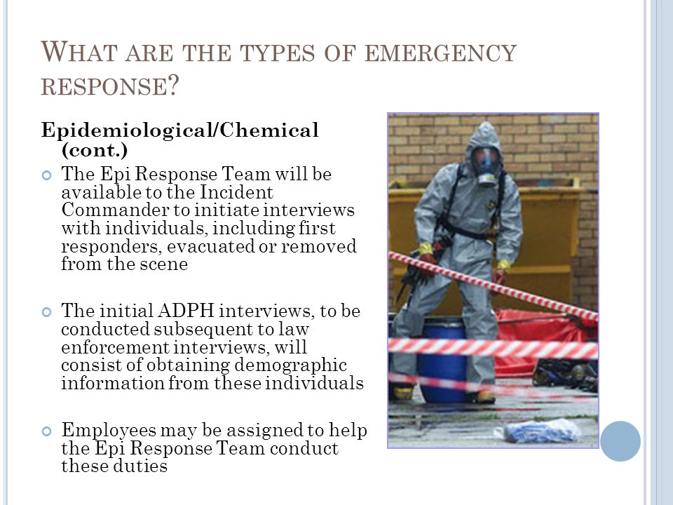 Epidemiological/Chemical (cont.) The Epi Response Team will be available to the Incident Commander to initiate interviews with individuals, including first responders, evacuated or removed from the scene The initial ADPH interviews, to be conducted subsequent to law enforcement interviews, will consist of obtaining demographic information from these individuals Employees may be assigned to help the Epi Response Team conduct these duties W HAT ARE THE TYPES OF EMERGENCY RESPONSE