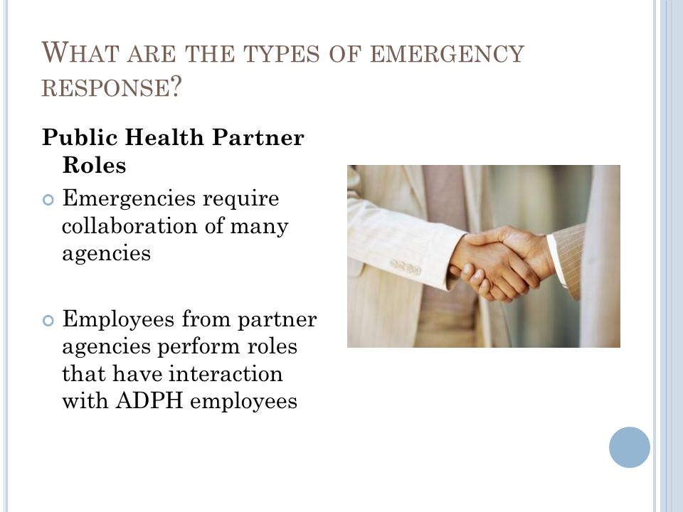 Public Health Partner Roles Emergencies require collaboration of many agencies Employees from partner agencies perform roles that have interaction with ADPH employees W HAT ARE THE TYPES OF EMERGENCY RESPONSE ?