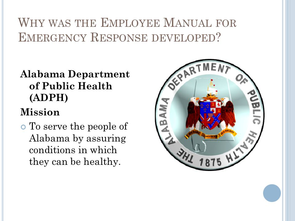 W HY WAS THE E MPLOYEE M ANUAL FOR E MERGENCY R ESPONSE DEVELOPED ? Alabama Department of Public Health (ADPH) Mission To serve the people of Alabama
