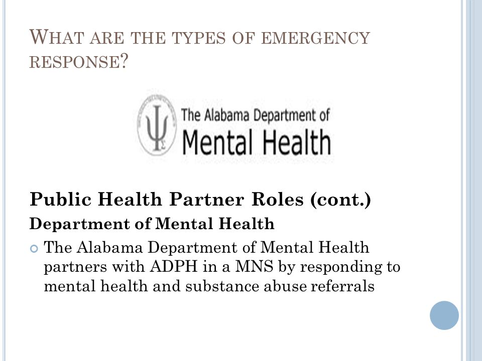 Public Health Partner Roles (cont.) Department of Mental Health The Alabama Department of Mental Health partners with ADPH in a MNS by responding to mental health and substance abuse referrals W HAT ARE THE TYPES OF EMERGENCY RESPONSE ?