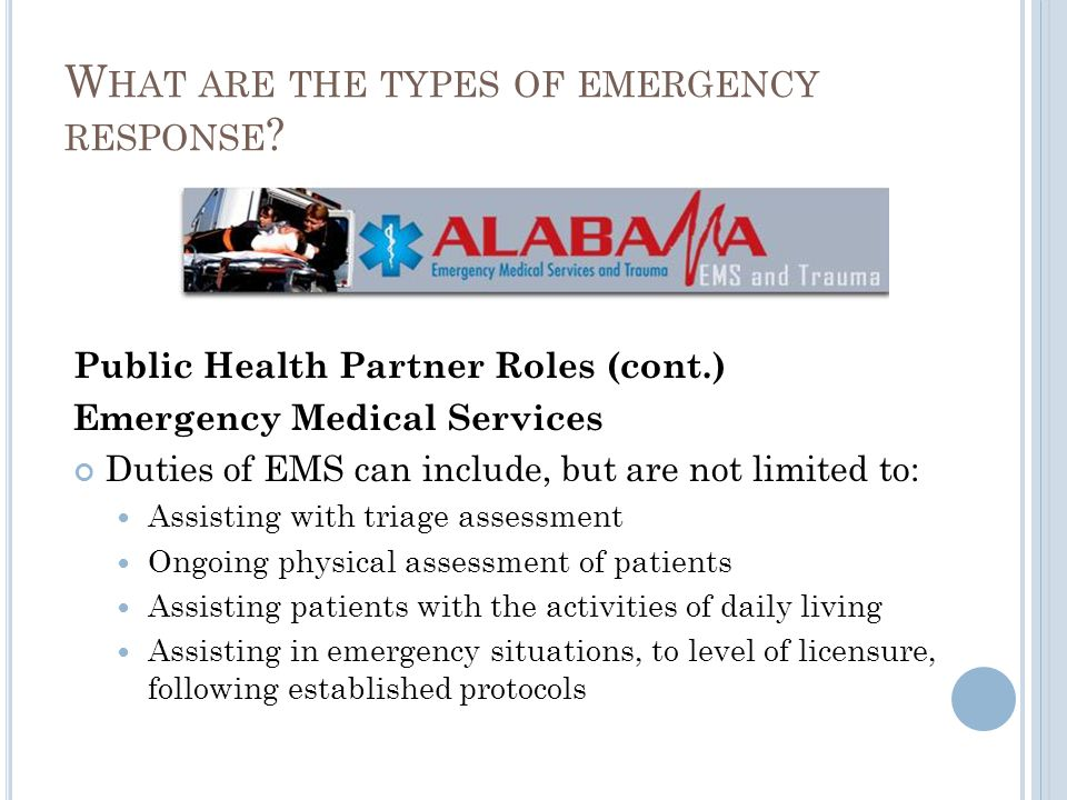 Public Health Partner Roles (cont.) Emergency Medical Services Duties of EMS can include, but are not limited to: Assisting with triage assessment Ongoing physical assessment of patients Assisting patients with the activities of daily living Assisting in emergency situations, to level of licensure, following established protocols W HAT ARE THE TYPES OF EMERGENCY RESPONSE ?