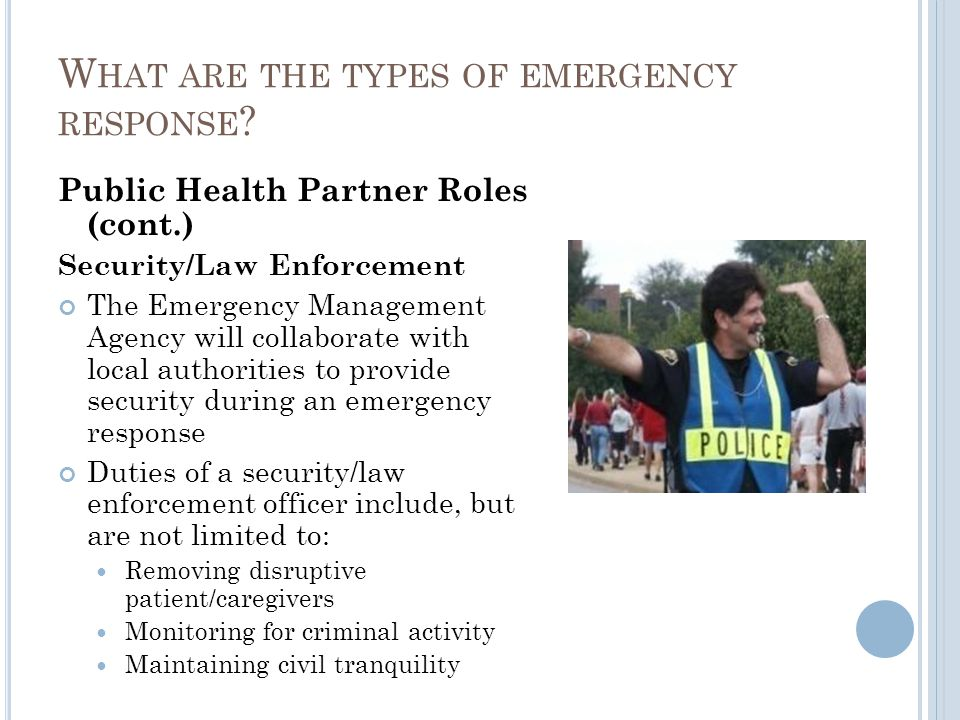 Public Health Partner Roles (cont.) Security/Law Enforcement The Emergency Management Agency will collaborate with local authorities to provide security during an emergency response Duties of a security/law enforcement officer include, but are not limited to: Removing disruptive patient/caregivers Monitoring for criminal activity Maintaining civil tranquility W HAT ARE THE TYPES OF EMERGENCY RESPONSE