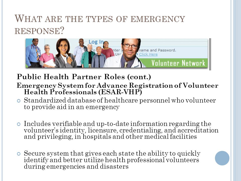 Public Health Partner Roles (cont.) Emergency System for Advance Registration of Volunteer Health Professionals (ESAR-VHP) Standardized database of healthcare personnel who volunteer to provide aid in an emergency Includes verifiable and up-to-date information regarding the volunteers identity, licensure, credentialing, and accreditation and privileging, in hospitals and other medical facilities Secure system that gives each state the ability to quickly identify and better utilize health professional volunteers during emergencies and disasters W HAT ARE THE TYPES OF EMERGENCY RESPONSE