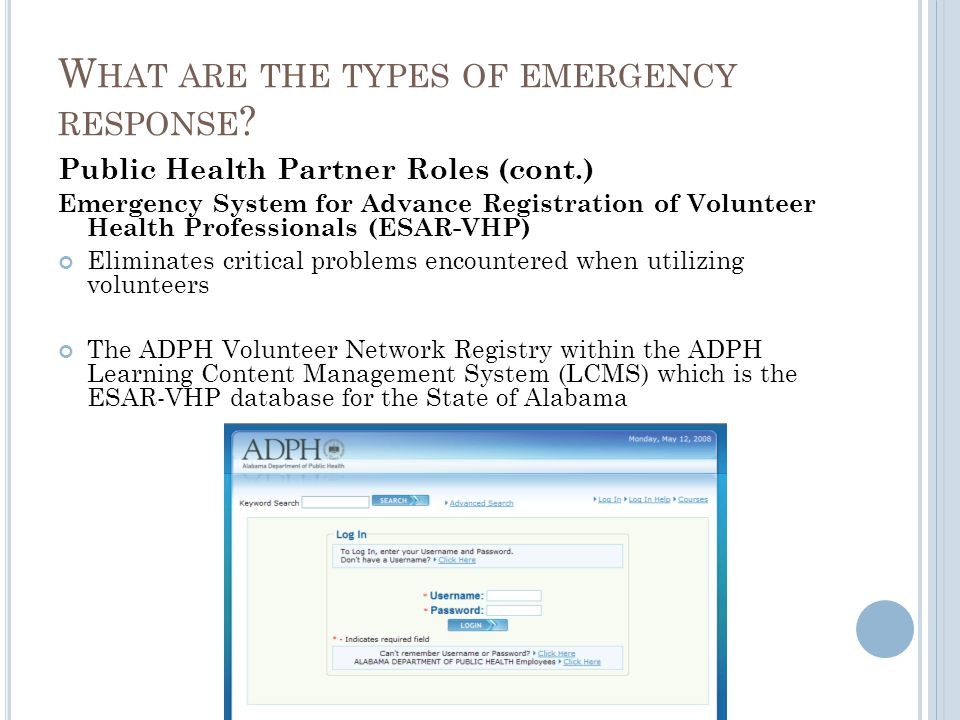 Public Health Partner Roles (cont.) Emergency System for Advance Registration of Volunteer Health Professionals (ESAR-VHP) Eliminates critical problems encountered when utilizing volunteers The ADPH Volunteer Network Registry within the ADPH Learning Content Management System (LCMS) which is the ESAR-VHP database for the State of Alabama W HAT ARE THE TYPES OF EMERGENCY RESPONSE