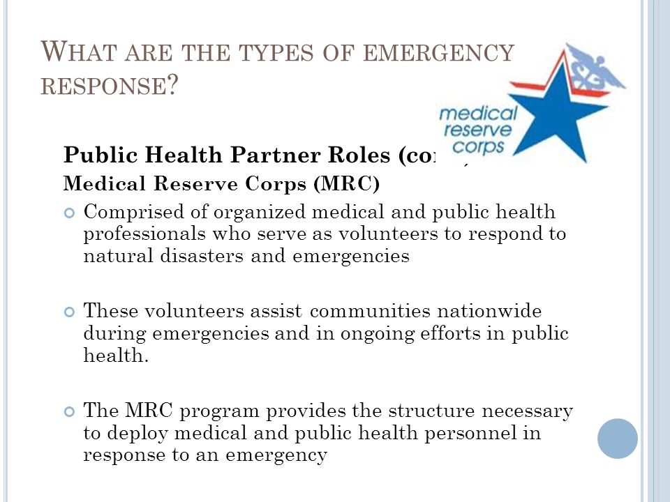 Public Health Partner Roles (cont.) Medical Reserve Corps (MRC) Comprised of organized medical and public health professionals who serve as volunteers