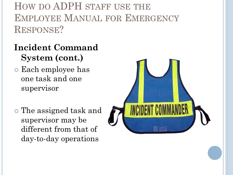 Incident Command System (cont.) Each employee has one task and one supervisor The assigned task and supervisor may be different from that of day-to-day operations H OW DO ADPH STAFF USE THE E MPLOYEE M ANUAL FOR E MERGENCY R ESPONSE