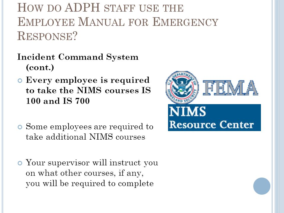 Incident Command System (cont.) Every employee is required to take the NIMS courses IS 100 and IS 700 Some employees are required to take additional NIMS courses Your supervisor will instruct you on what other courses, if any, you will be required to complete H OW DO ADPH STAFF USE THE E MPLOYEE M ANUAL FOR E MERGENCY R ESPONSE ?