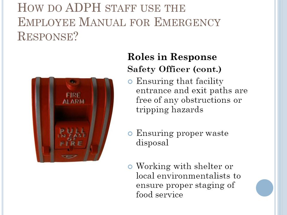 Roles in Response Safety Officer (cont.) Ensuring that facility entrance and exit paths are free of any obstructions or tripping hazards Ensuring proper waste disposal Working with shelter or local environmentalists to ensure proper staging of food service H OW DO ADPH STAFF USE THE E MPLOYEE M ANUAL FOR E MERGENCY R ESPONSE