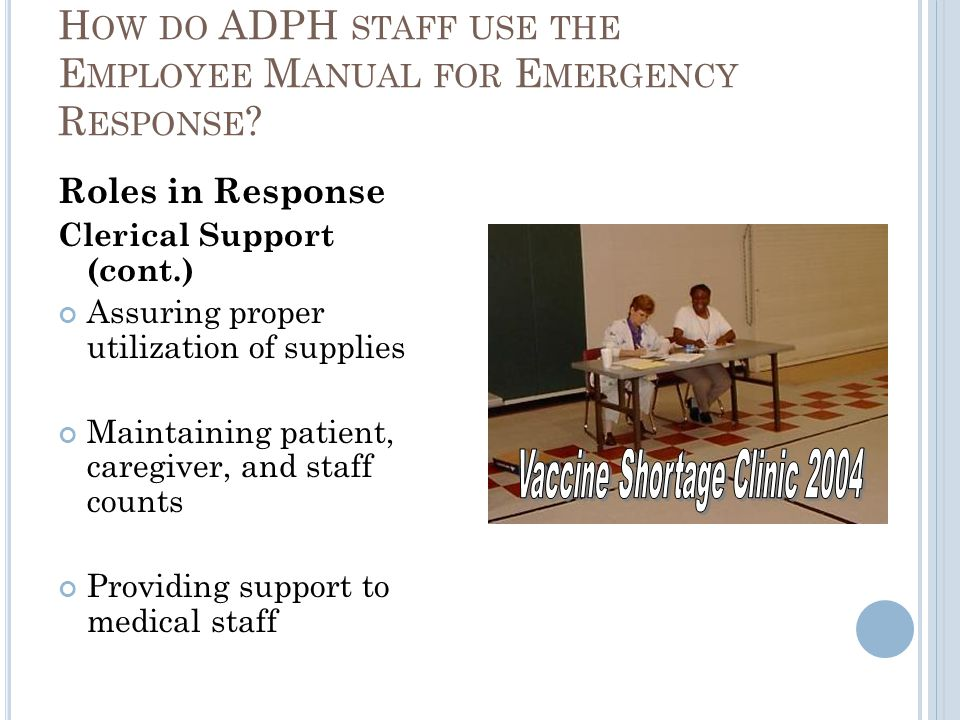 Roles in Response Clerical Support (cont.) Assuring proper utilization of supplies Maintaining patient, caregiver, and staff counts Providing support to medical staff H OW DO ADPH STAFF USE THE E MPLOYEE M ANUAL FOR E MERGENCY R ESPONSE ?