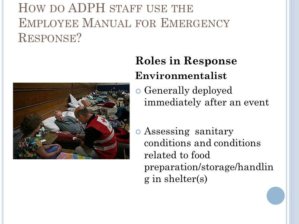 H OW DO ADPH STAFF USE THE E MPLOYEE M ANUAL FOR E MERGENCY R ESPONSE ? Roles in Response Environmentalist Generally deployed immediately after an eve