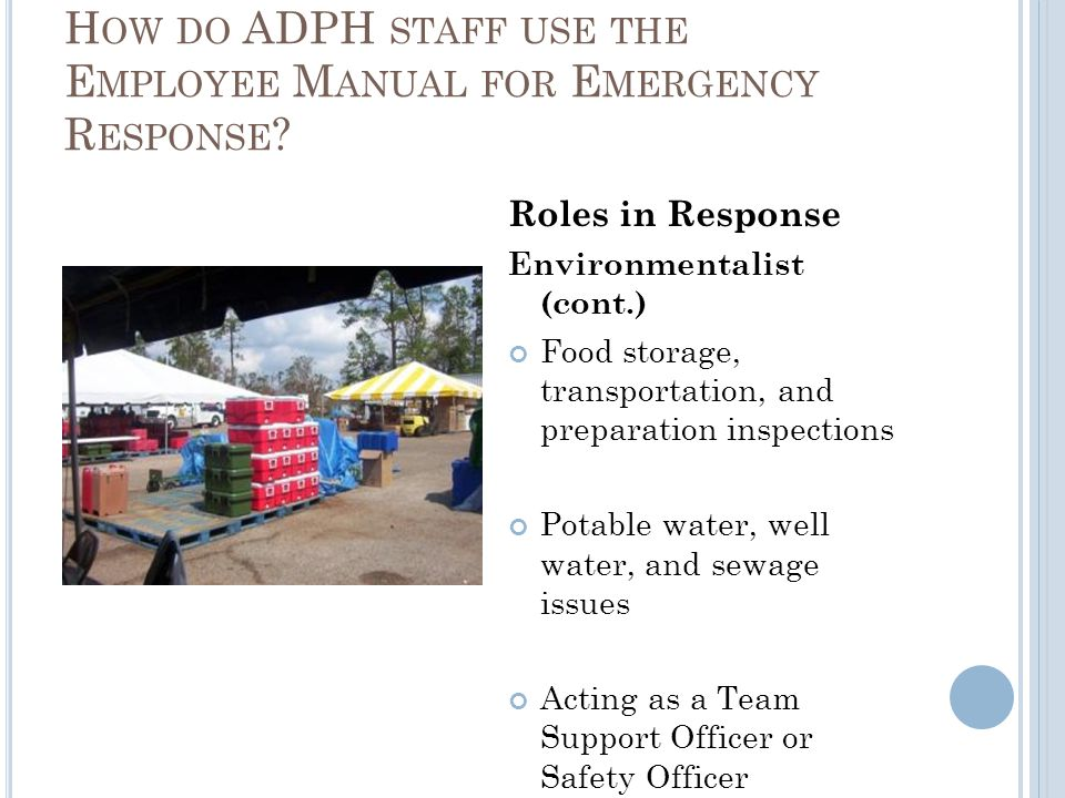 Roles in Response Environmentalist (cont.) Food storage, transportation, and preparation inspections Potable water, well water, and sewage issues Acting as a Team Support Officer or Safety Officer H OW DO ADPH STAFF USE THE E MPLOYEE M ANUAL FOR E MERGENCY R ESPONSE ?