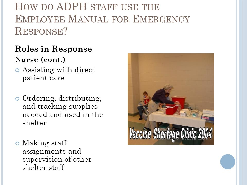 Roles in Response Nurse (cont.) Assisting with direct patient care Ordering, distributing, and tracking supplies needed and used in the shelter Making staff assignments and supervision of other shelter staff H OW DO ADPH STAFF USE THE E MPLOYEE M ANUAL FOR E MERGENCY R ESPONSE