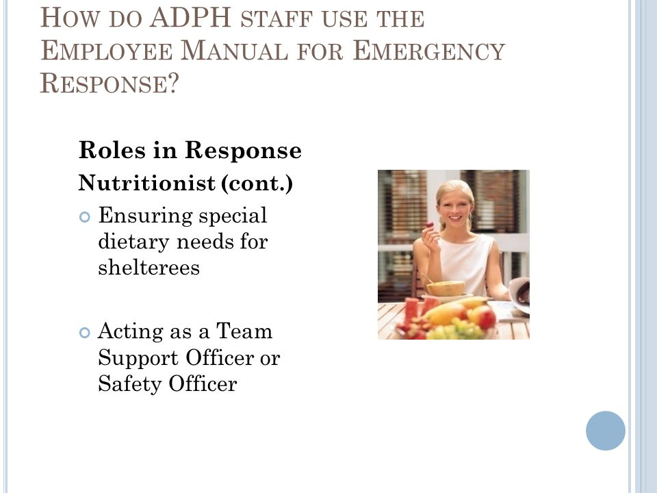 Roles in Response Nutritionist (cont.) Ensuring special dietary needs for shelterees Acting as a Team Support Officer or Safety Officer H OW DO ADPH STAFF USE THE E MPLOYEE M ANUAL FOR E MERGENCY R ESPONSE ?