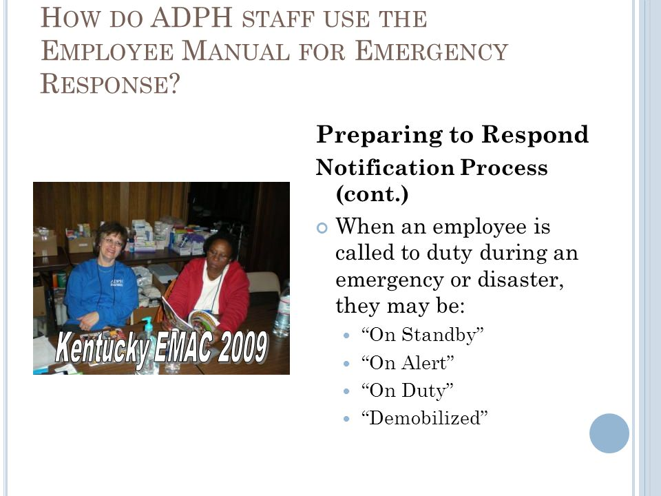 Preparing to Respond Notification Process (cont.) When an employee is called to duty during an emergency or disaster, they may be: On Standby On Alert On Duty Demobilized H OW DO ADPH STAFF USE THE E MPLOYEE M ANUAL FOR E MERGENCY R ESPONSE
