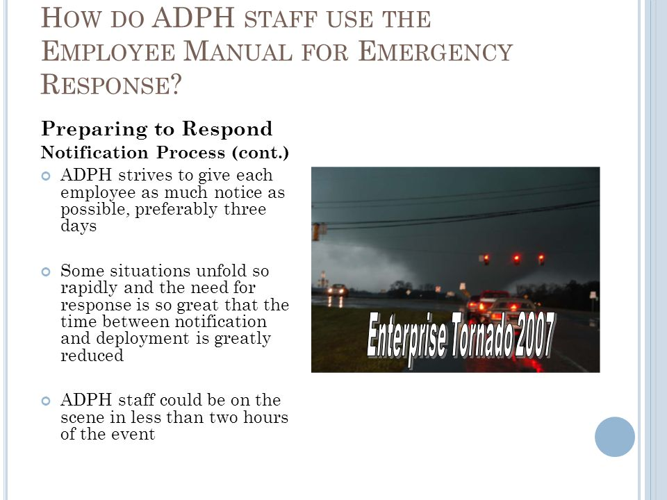 Preparing to Respond Notification Process (cont.) ADPH strives to give each employee as much notice as possible, preferably three days Some situations unfold so rapidly and the need for response is so great that the time between notification and deployment is greatly reduced ADPH staff could be on the scene in less than two hours of the event H OW DO ADPH STAFF USE THE E MPLOYEE M ANUAL FOR E MERGENCY R ESPONSE ?