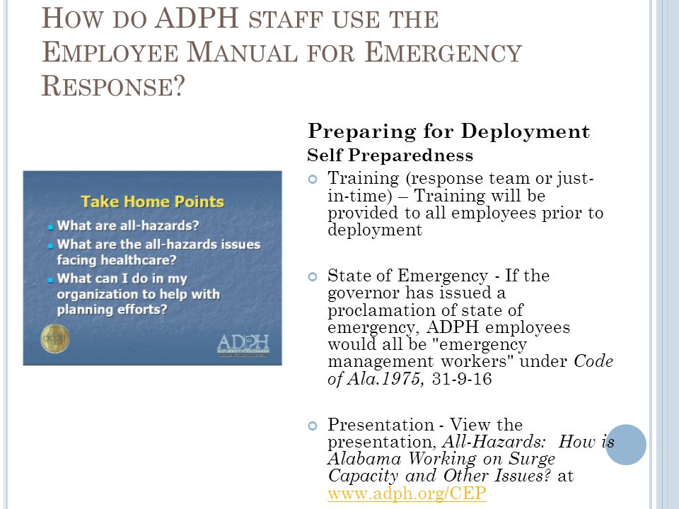 Preparing for Deployment Self Preparedness Training (response team or just- in-time) – Training will be provided to all employees prior to deployment State of Emergency - If the governor has issued a proclamation of state of emergency, ADPH employees would all be emergency management workers under Code of Ala.1975, Presentation - View the presentation, All-Hazards: How is Alabama Working on Surge Capacity and Other Issues.