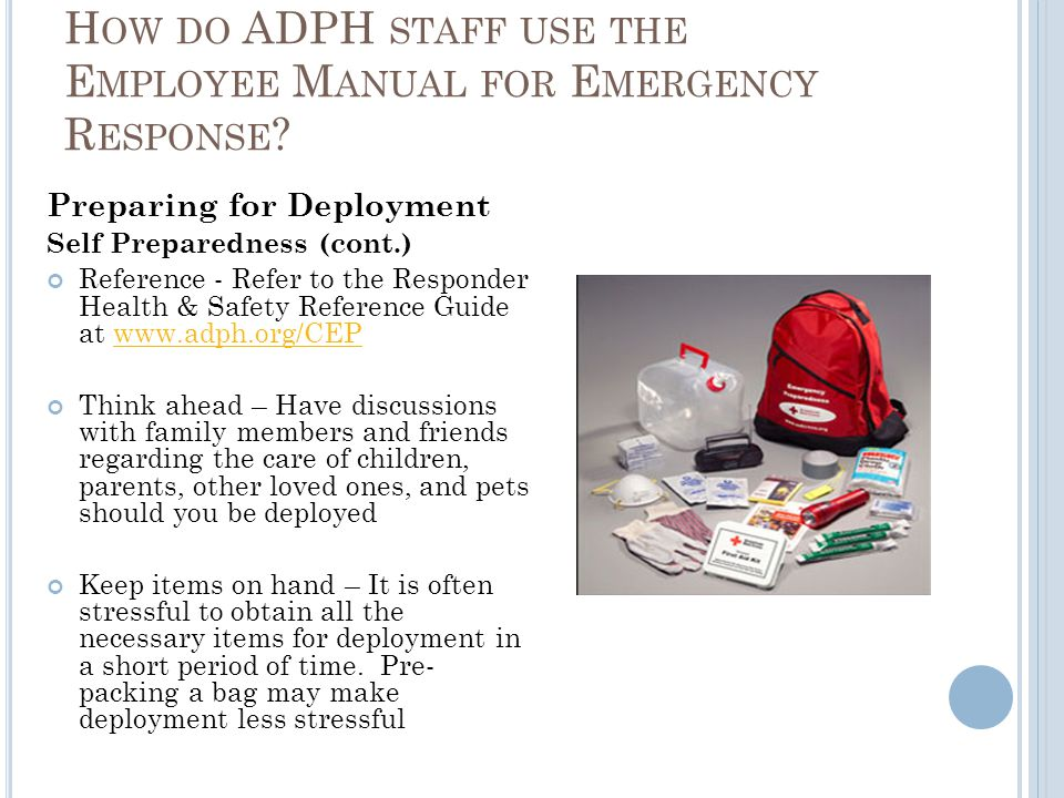 Preparing for Deployment Self Preparedness (cont.) Reference - Refer to the Responder Health & Safety Reference Guide at www.adph.org/CEPwww.adph.org/CEP Think ahead – Have discussions with family members and friends regarding the care of children, parents, other loved ones, and pets should you be deployed Keep items on hand – It is often stressful to obtain all the necessary items for deployment in a short period of time.