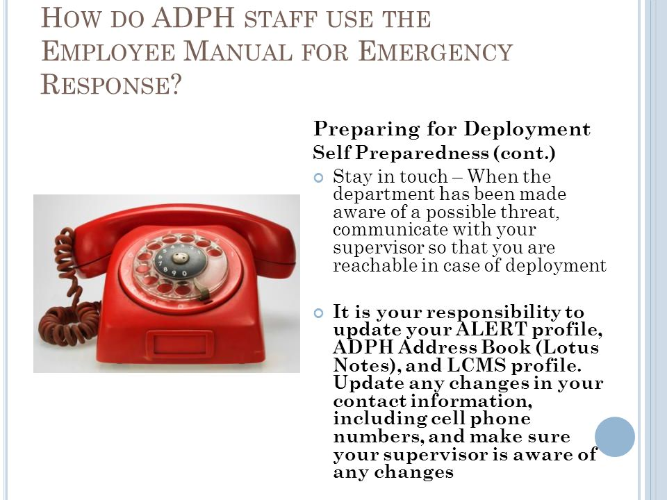 Preparing for Deployment Self Preparedness (cont.) Stay in touch – When the department has been made aware of a possible threat, communicate with your supervisor so that you are reachable in case of deployment It is your responsibility to update your ALERT profile, ADPH Address Book (Lotus Notes), and LCMS profile.