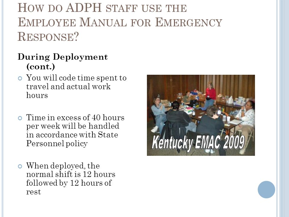 During Deployment (cont.) You will code time spent to travel and actual work hours Time in excess of 40 hours per week will be handled in accordance with State Personnel policy When deployed, the normal shift is 12 hours followed by 12 hours of rest H OW DO ADPH STAFF USE THE E MPLOYEE M ANUAL FOR E MERGENCY R ESPONSE ?