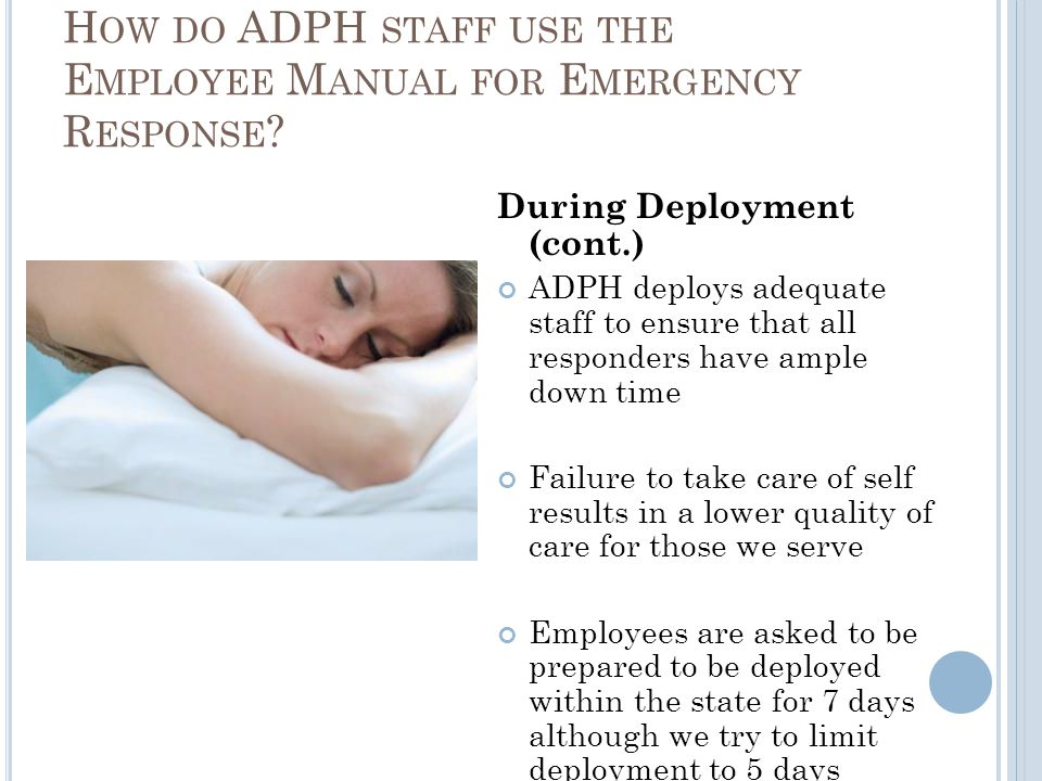 During Deployment (cont.) ADPH deploys adequate staff to ensure that all responders have ample down time Failure to take care of self results in a lower quality of care for those we serve Employees are asked to be prepared to be deployed within the state for 7 days although we try to limit deployment to 5 days H OW DO ADPH STAFF USE THE E MPLOYEE M ANUAL FOR E MERGENCY R ESPONSE ?