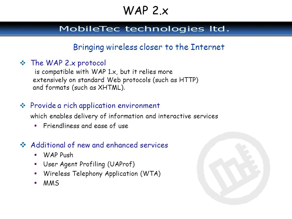 WAP 2.x Bringing wireless closer to the Internet The WAP 2.x protocol is compatible with WAP 1.x, but it relies more extensively on standard Web proto